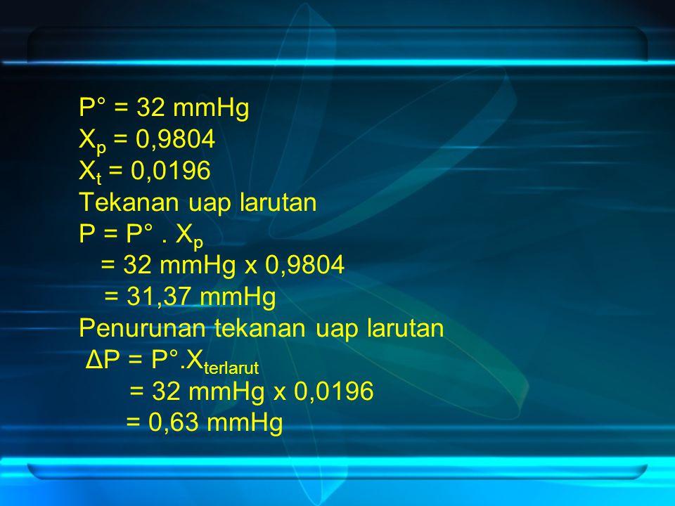 P° = 32 mmHg X p = 0,9804 X t = 0,0196 Tekanan uap larutan P = P°.