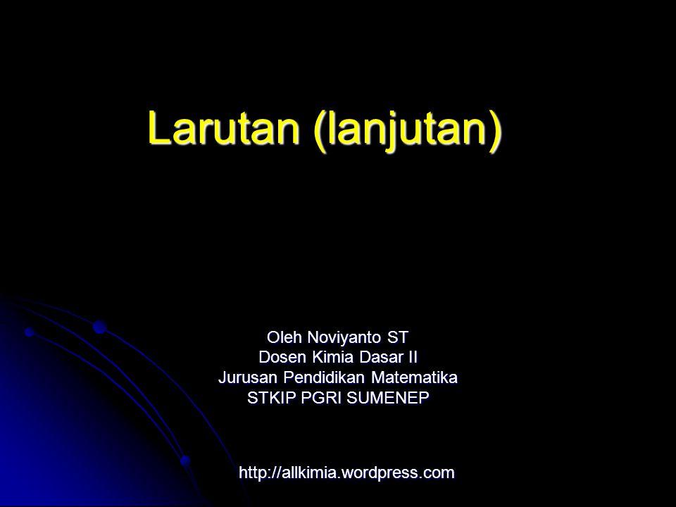 http://allkimia.wordpress.com Oleh Noviyanto ST Dosen Kimia Dasar II Jurusan Pendidikan Matematika STKIP PGRI SUMENEP Larutan (lanjutan)