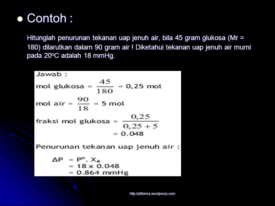Contoh : Contoh : Hitunglah penurunan tekanan uap jenuh air, bila 45 gram glukosa (Mr = 180) dilarutkan dalam 90 gram air ! Diketahui tekanan uap jenu
