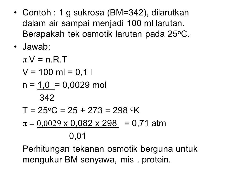 Contoh : 1 g sukrosa (BM=342), dilarutkan dalam air sampai menjadi 100 ml larutan. Berapakah tek osmotik larutan pada 25 o C. Jawab:  V = n.R.T  V