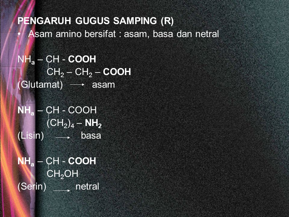PENGARUH GUGUS SAMPING (R) Asam amino bersifat : asam, basa dan netral NH a – CH - COOH CH 2 – CH 2 – COOH (Glutamat) asam NH a – CH - COOH (CH 2 ) 4