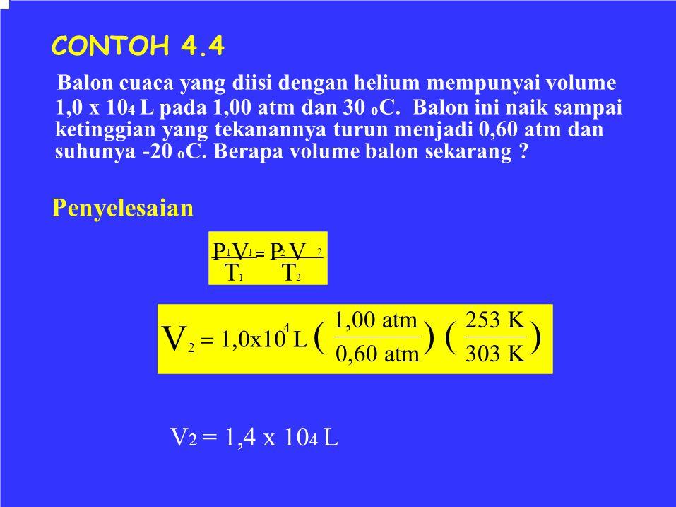 P V  P V  1,0x10 L ( CONTOH 4.4 Balon cuaca yang diisi dengan helium mempunyai volume 1,0 x 10 4 L pada 1,00 atm dan 30 o C. Balon ini naik sampai