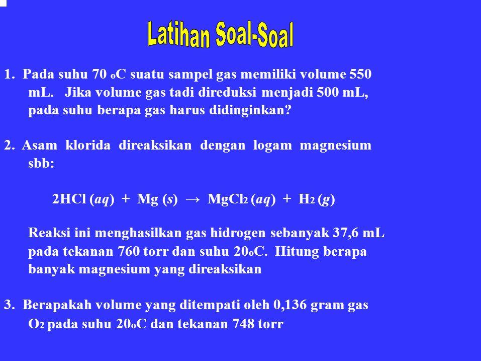 1. Pada suhu 70 o C suatu sampel gas memiliki volume 550 mL. Jika volume gas tadi direduksi menjadi 500 mL, pada suhu berapa gas harus didinginkan? 2.