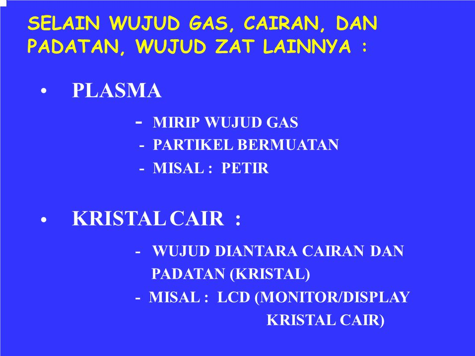 SELAIN WUJUD GAS, CAIRAN, DAN PADATAN, WUJUD ZAT LAINNYA : PLASMA - MIRIP WUJUD GAS - PARTIKEL BERMUATAN - MISAL : PETIR KRISTAL CAIR : - WUJUD DIANTA