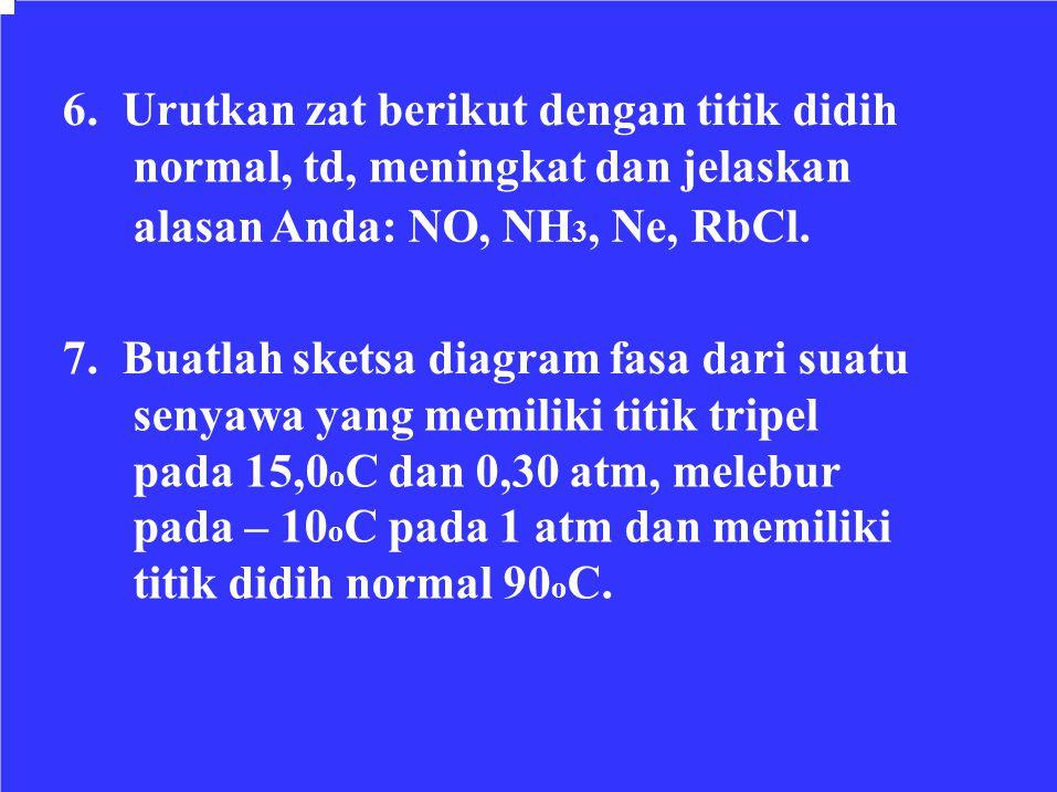 6. Urutkan zat berikut dengan titik didih normal, td, meningkat dan jelaskan alasan Anda: NO, NH 3, Ne, RbCl. 7. Buatlah sketsa diagram fasa dari suat