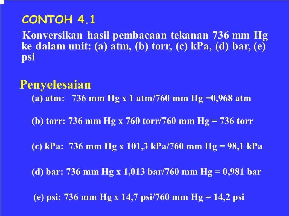 CONTOH 4.1 Konversikan hasil pembacaan tekanan 736 mm Hg ke dalam unit: (a) atm, (b) torr, (c) kPa, (d) bar, (e) psi Penyelesaian (a) atm: 736 mm Hg x