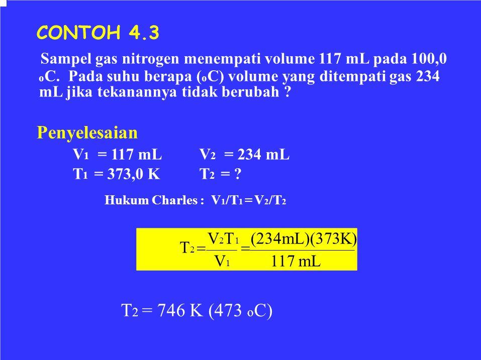  CONTOH 4.3 Sampel gas nitrogen menempati volume 117 mL pada 100,0 o C. Pada suhu berapa ( o C) volume yang ditempati gas 234 mL jika tekanannya tida