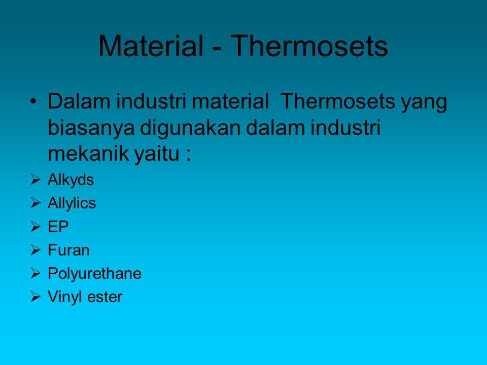 Material - Thermosets Dalam industri material Thermosets yang biasanya digunakan dalam industri mekanik yaitu :  Alkyds  Allylics  EP  Furan  Polyurethane  Vinyl ester