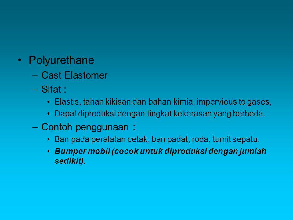 Polyurethane –Cast Elastomer –Sifat : Elastis, tahan kikisan dan bahan kimia, impervious to gases, Dapat diproduksi dengan tingkat kekerasan yang berbeda.