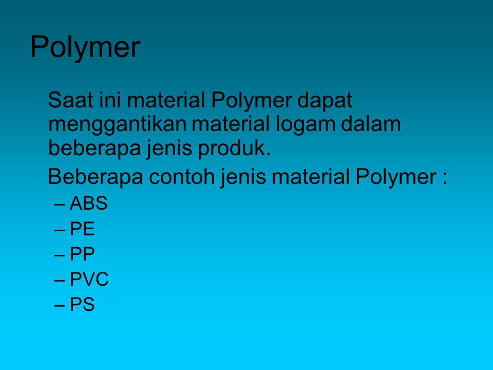 Saat ini material Polymer dapat menggantikan material logam dalam beberapa jenis produk.