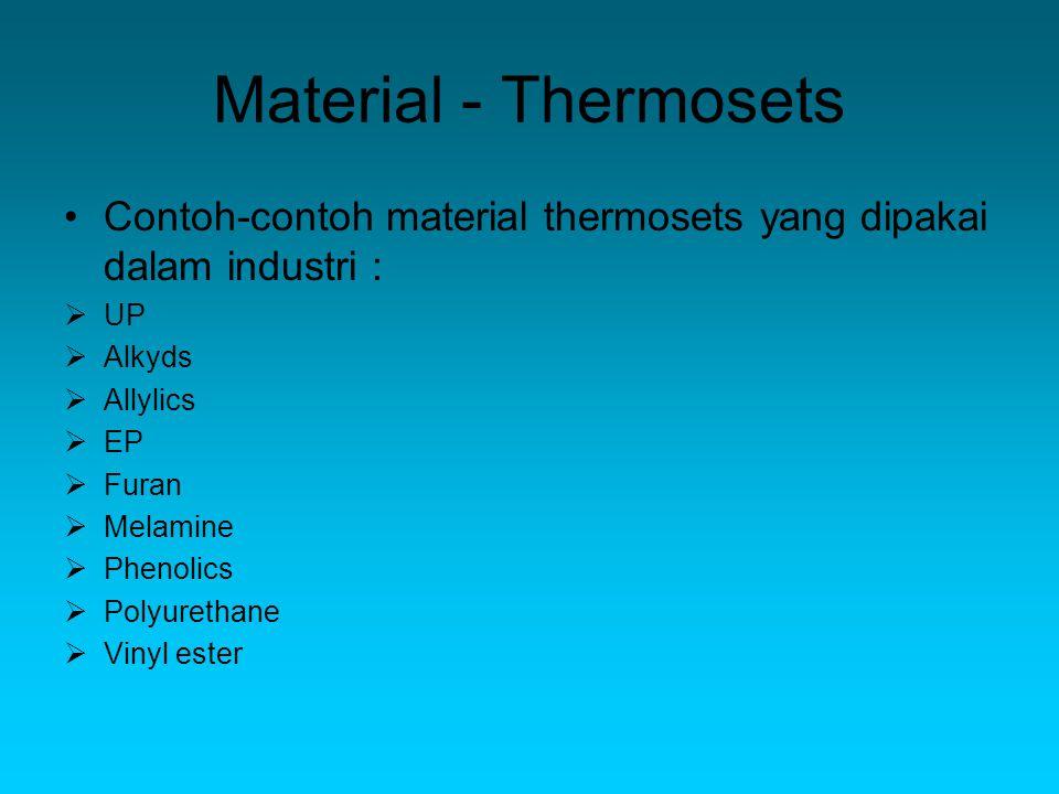 Material - Thermosets Contoh-contoh material thermosets yang dipakai dalam industri :  UP  Alkyds  Allylics  EP  Furan  Melamine  Phenolics  Polyurethane  Vinyl ester