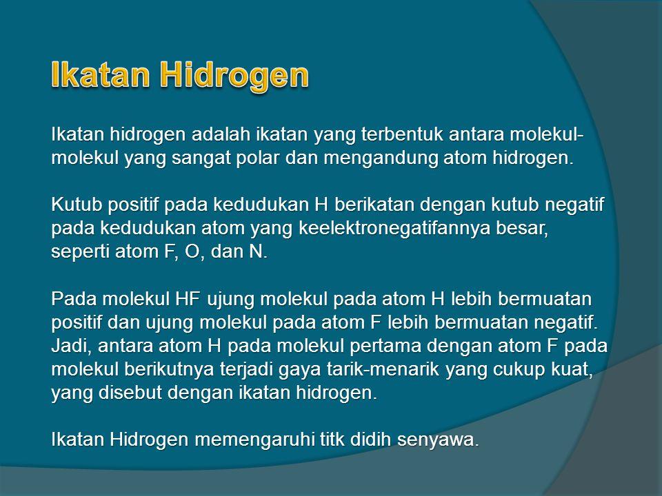 Ikatan hidrogen adalah ikatan yang terbentuk antara molekul- molekul yang sangat polar dan mengandung atom hidrogen. Kutub positif pada kedudukan H be