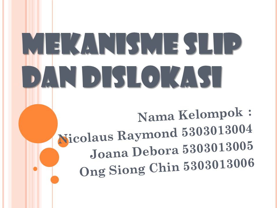 MEKANISME SLIP DAN DISLOKASI Nama Kelompok: Nicolaus Raymond 5303013004 Joana Debora 5303013005 Ong Siong Chin 5303013006