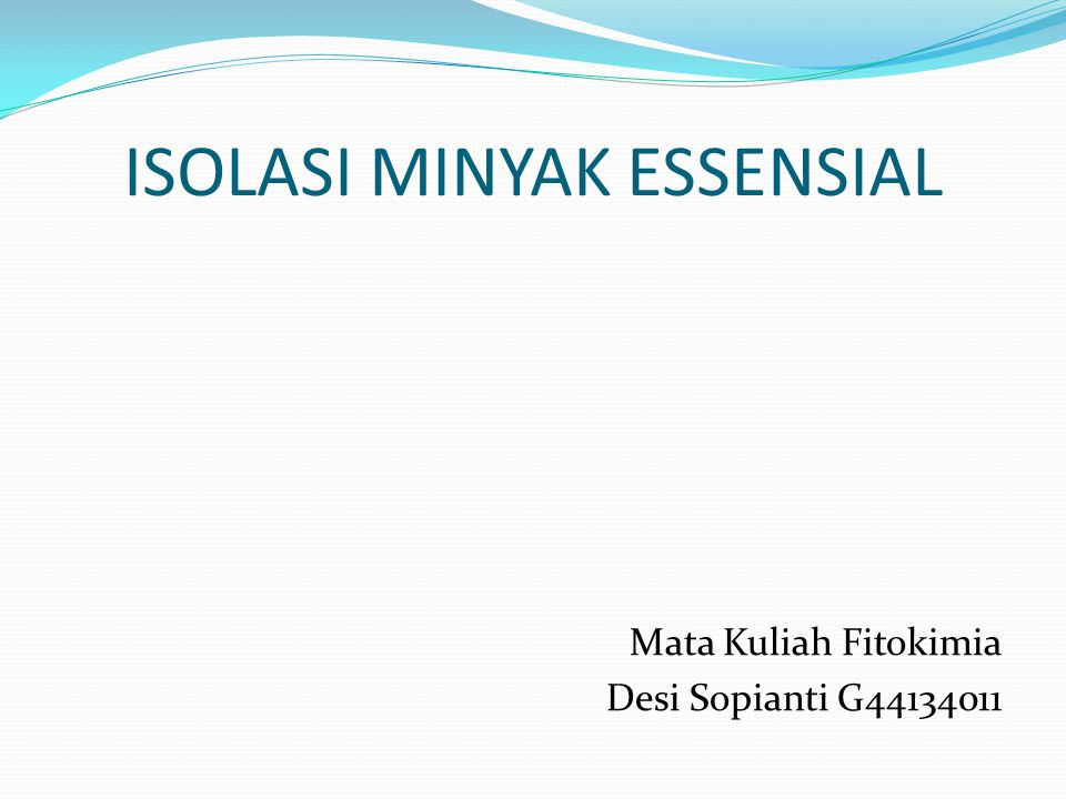 ISOLASI MINYAK ESSENSIAL Mata Kuliah Fitokimia Desi Sopianti G44134011