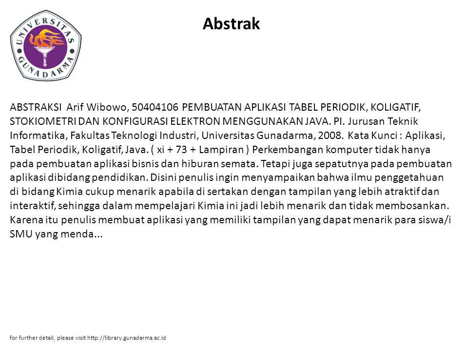 Abstrak ABSTRAKSI Arif Wibowo, 50404106 PEMBUATAN APLIKASI TABEL PERIODIK, KOLIGATIF, STOKIOMETRI DAN KONFIGURASI ELEKTRON MENGGUNAKAN JAVA.