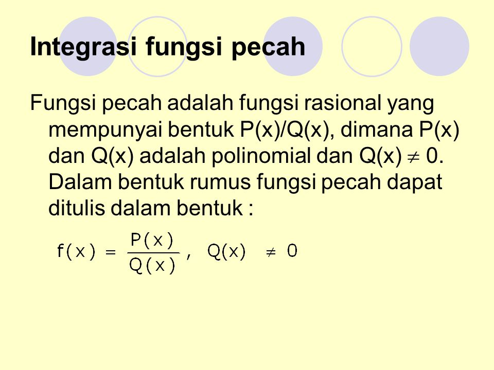 Integrasi fungsi pecah Fungsi pecah adalah fungsi rasional yang mempunyai bentuk P(x)/Q(x), dimana P(x) dan Q(x) adalah polinomial dan Q(x)  0. Dalam