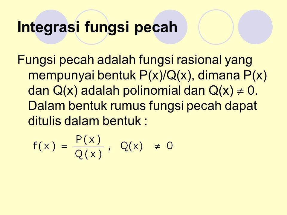 Integrasi fungsi pecah Fungsi pecah adalah fungsi rasional yang mempunyai bentuk P(x)/Q(x), dimana P(x) dan Q(x) adalah polinomial dan Q(x)  0.