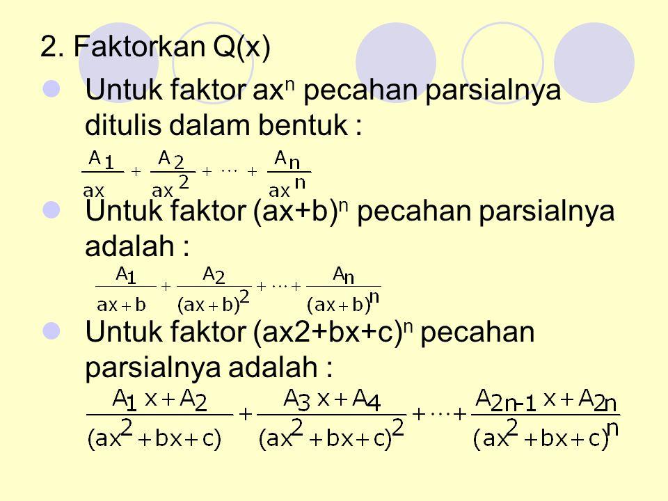 2. Faktorkan Q(x) Untuk faktor ax n pecahan parsialnya ditulis dalam bentuk : Untuk faktor (ax+b) n pecahan parsialnya adalah : Untuk faktor (ax2+bx+c