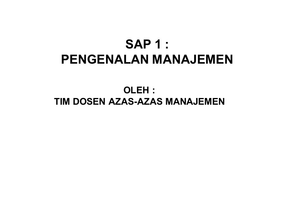 SAP 1 : PENGENALAN MANAJEMEN OLEH : TIM DOSEN AZAS-AZAS MANAJEMEN