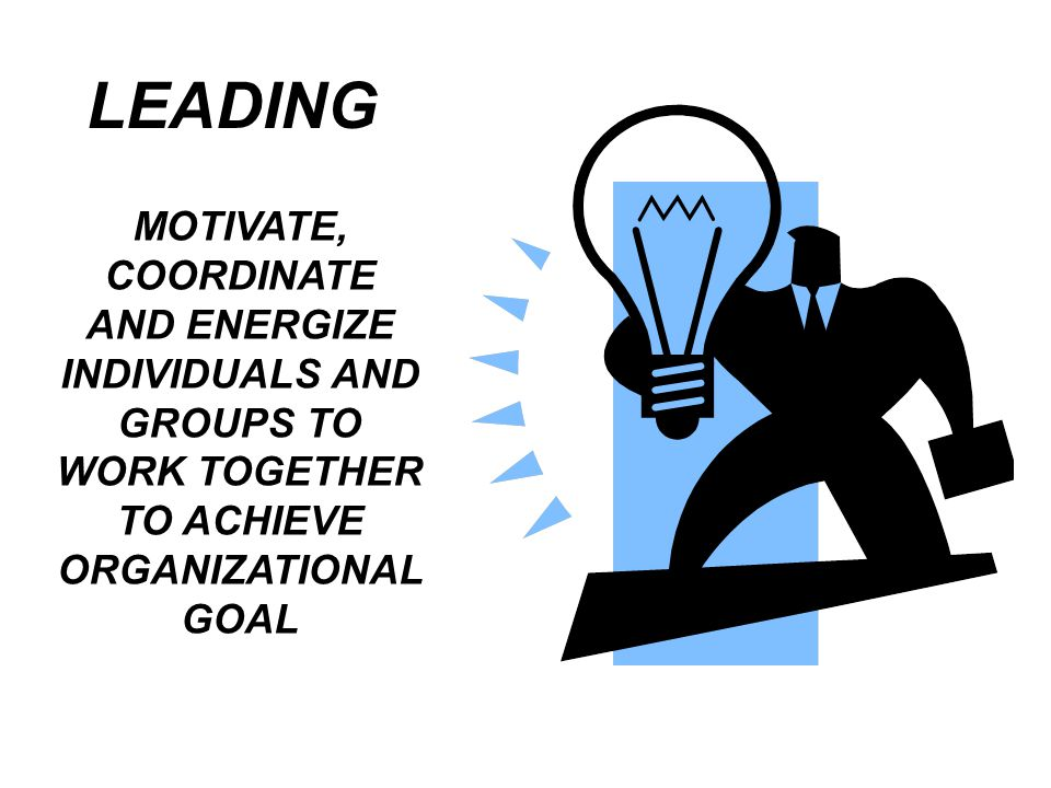LEADING MOTIVATE, COORDINATE AND ENERGIZE INDIVIDUALS AND GROUPS TO WORK TOGETHER TO ACHIEVE ORGANIZATIONAL GOAL