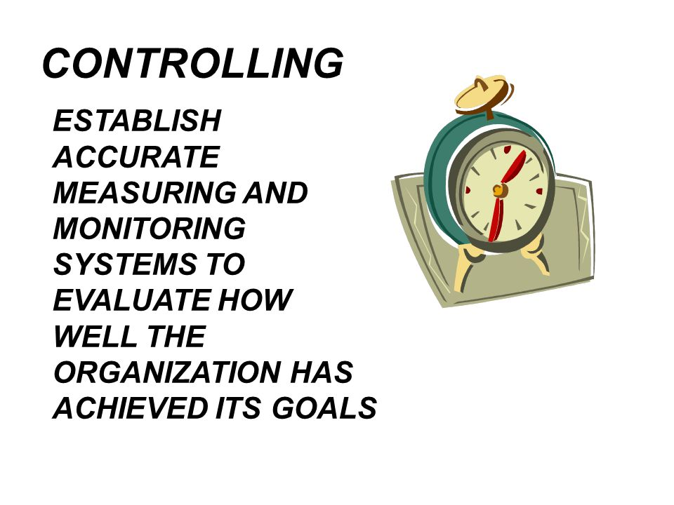 CONTROLLING ESTABLISH ACCURATE MEASURING AND MONITORING SYSTEMS TO EVALUATE HOW WELL THE ORGANIZATION HAS ACHIEVED ITS GOALS