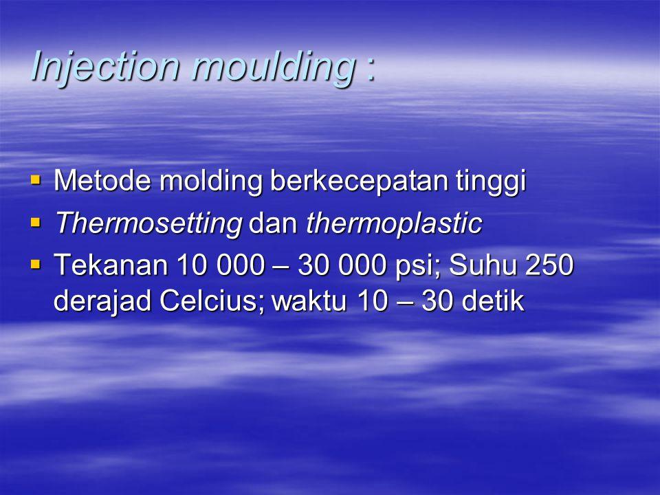 Injection moulding :  Metode molding berkecepatan tinggi  Thermosetting dan thermoplastic  Tekanan 10 000 – 30 000 psi; Suhu 250 derajad Celcius; w