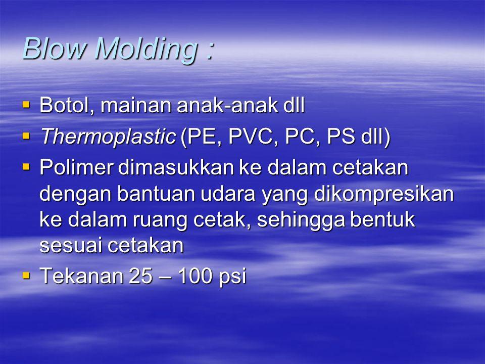 Blow Molding :  Botol, mainan anak-anak dll  Thermoplastic (PE, PVC, PC, PS dll)  Polimer dimasukkan ke dalam cetakan dengan bantuan udara yang dik
