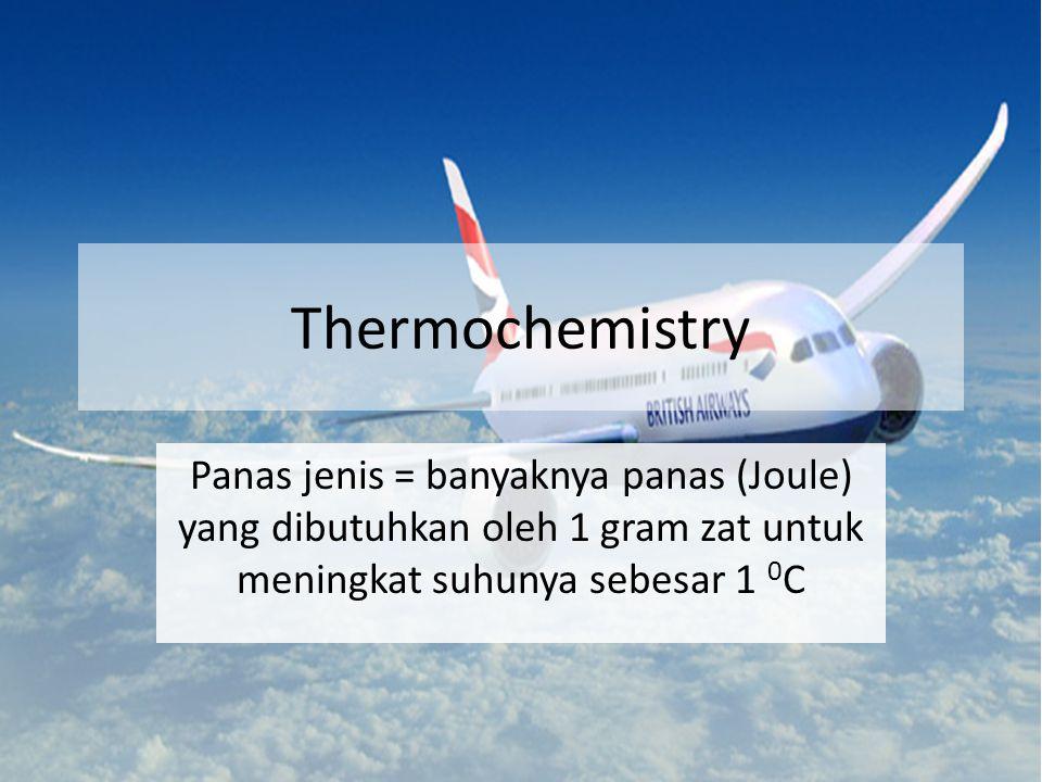Thermochemistry Panas jenis = banyaknya panas (Joule) yang dibutuhkan oleh 1 gram zat untuk meningkat suhunya sebesar 1 0 C