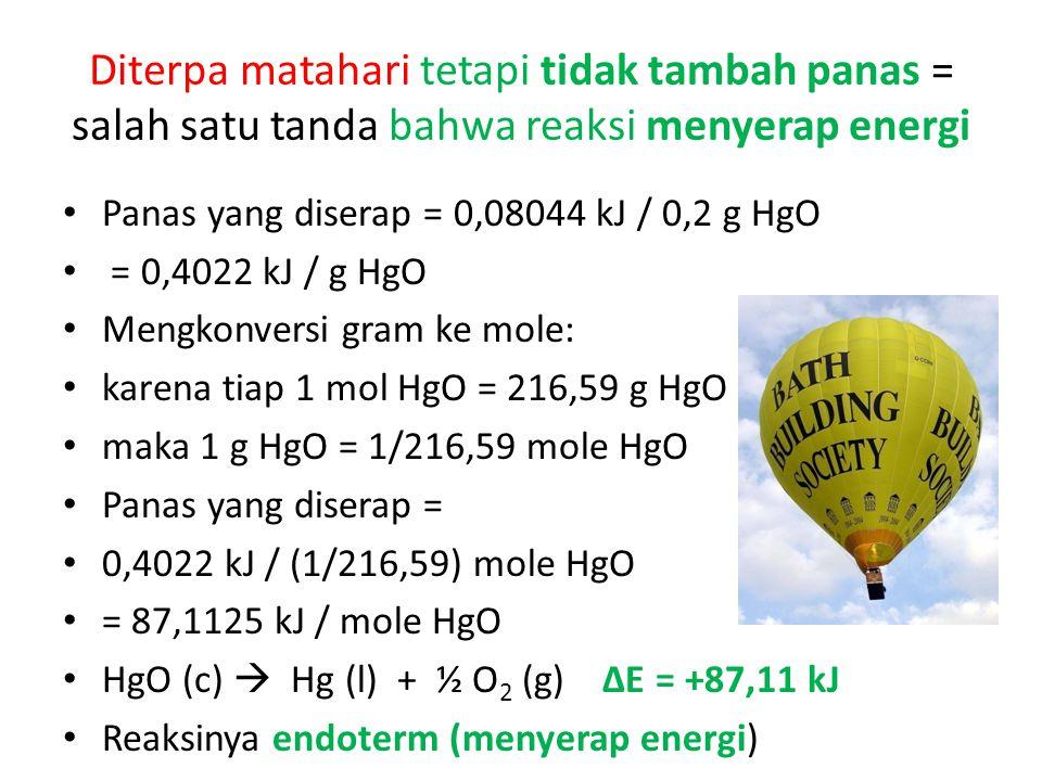 Diterpa matahari tetapi tidak tambah panas = salah satu tanda bahwa reaksi menyerap energi Panas yang diserap = 0,08044 kJ / 0,2 g HgO = 0,4022 kJ / g HgO Mengkonversi gram ke mole: karena tiap 1 mol HgO = 216,59 g HgO maka 1 g HgO = 1/216,59 mole HgO Panas yang diserap = 0,4022 kJ / (1/216,59) mole HgO = 87,1125 kJ / mole HgO HgO (c)  Hg (l) + ½ O 2 (g) ∆E = +87,11 kJ Reaksinya endoterm (menyerap energi)
