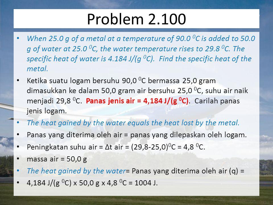 We can now find the specific heat of the metal Kita sekarang bisa temukan panas jenis logam The metal gave up the same quantity of heat that the water gained so that q = -1004 J Logam memberikan panas dalam jumlah yang sama dengan yang diterima oleh air, maka q = -1004 J The final temperature of the metal is the same as that of water so that Suhu akhir logam = suhu akhir air maka ∆t = 29.8 0 C – 90.0 0 C = -60.2 0 C.