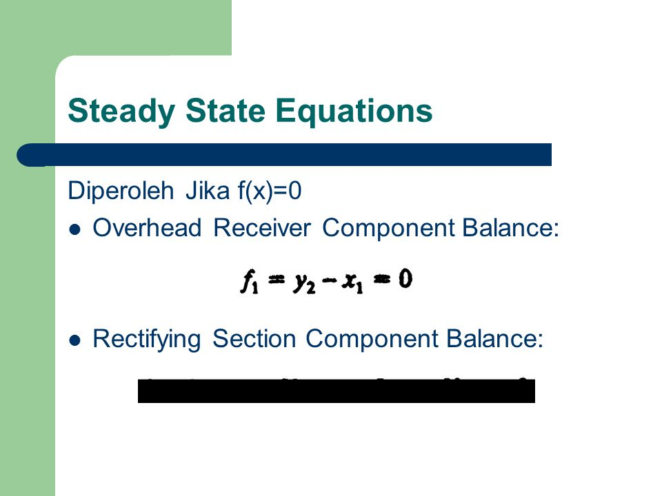 Steady State Equations Diperoleh Jika f(x)=0 Overhead Receiver Component Balance: Rectifying Section Component Balance: