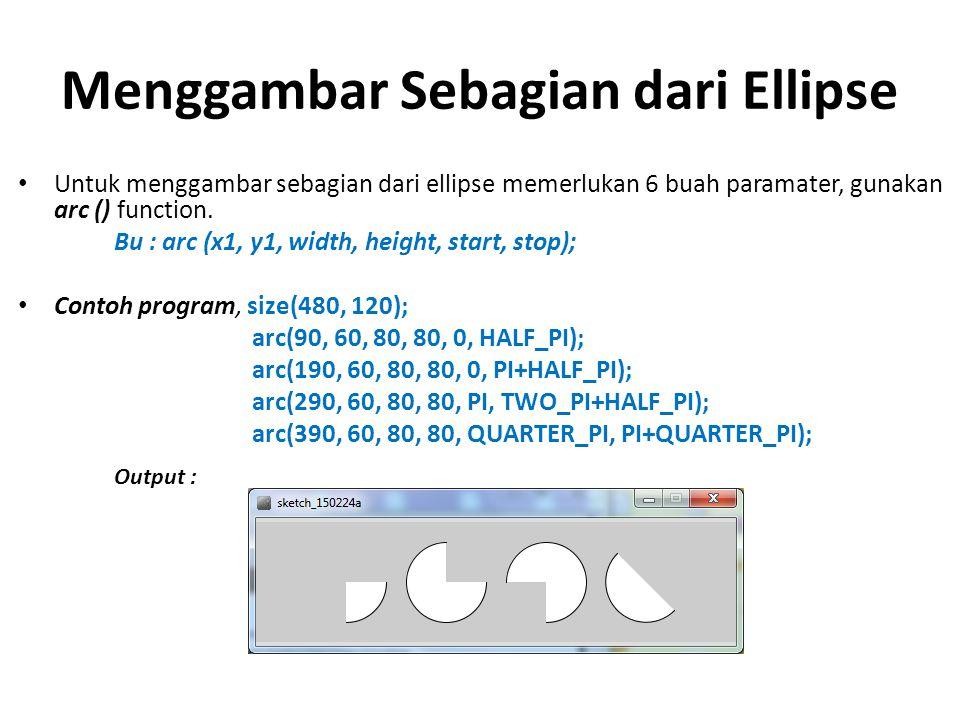 Menggambar Sebagian dari Ellipse Untuk menggambar sebagian dari ellipse memerlukan 6 buah paramater, gunakan arc () function. Bu : arc (x1, y1, width,