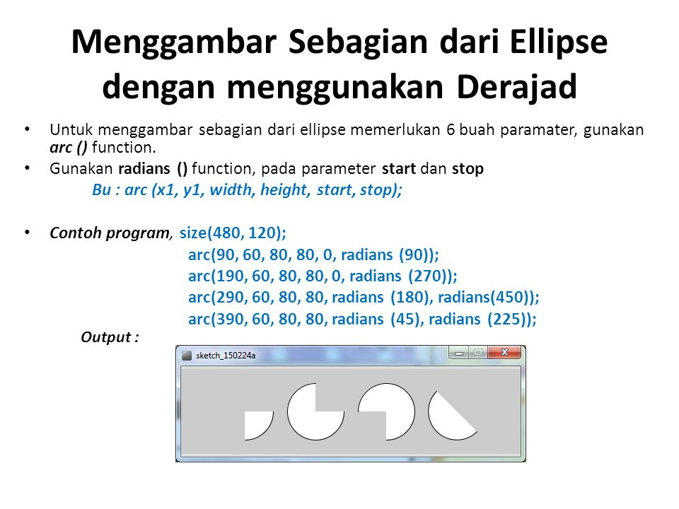 Menggambar Sebagian dari Ellipse dengan menggunakan Derajad Untuk menggambar sebagian dari ellipse memerlukan 6 buah paramater, gunakan arc () functio
