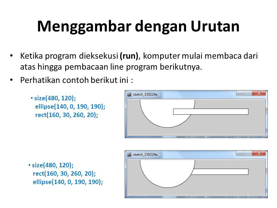 Menggambar dengan Urutan Ketika program dieksekusi (run), komputer mulai membaca dari atas hingga pembacaan line program berikutnya. Perhatikan contoh