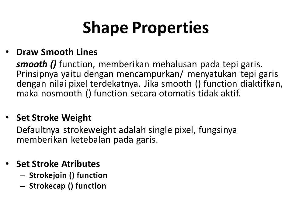 Shape Properties Draw Smooth Lines smooth () function, memberikan mehalusan pada tepi garis. Prinsipnya yaitu dengan mencampurkan/ menyatukan tepi gar
