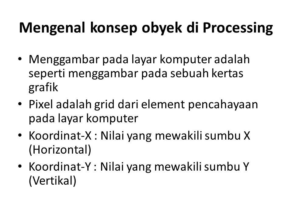 Mengenal konsep obyek di Processing Menggambar pada layar komputer adalah seperti menggambar pada sebuah kertas grafik Pixel adalah grid dari element