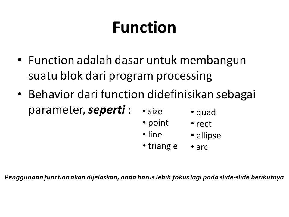 Function Function adalah dasar untuk membangun suatu blok dari program processing Behavior dari function didefinisikan sebagai parameter, seperti : si