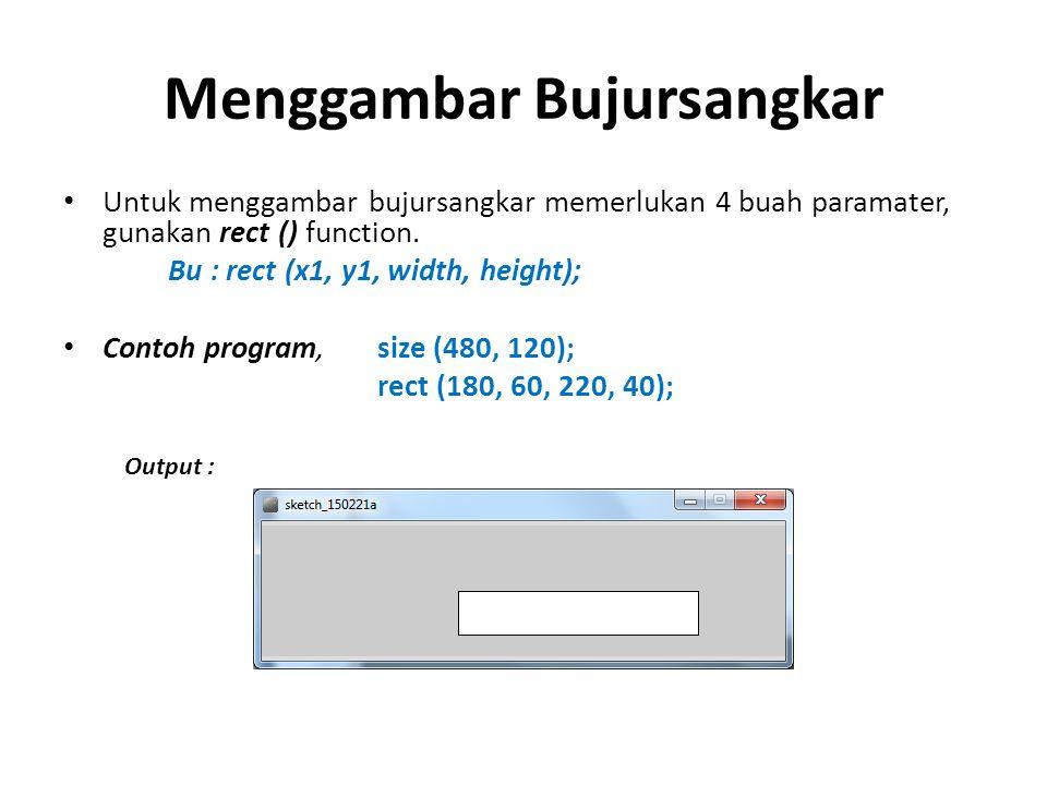 Menggambar Bujursangkar Untuk menggambar bujursangkar memerlukan 4 buah paramater, gunakan rect () function. Bu : rect (x1, y1, width, height); Contoh