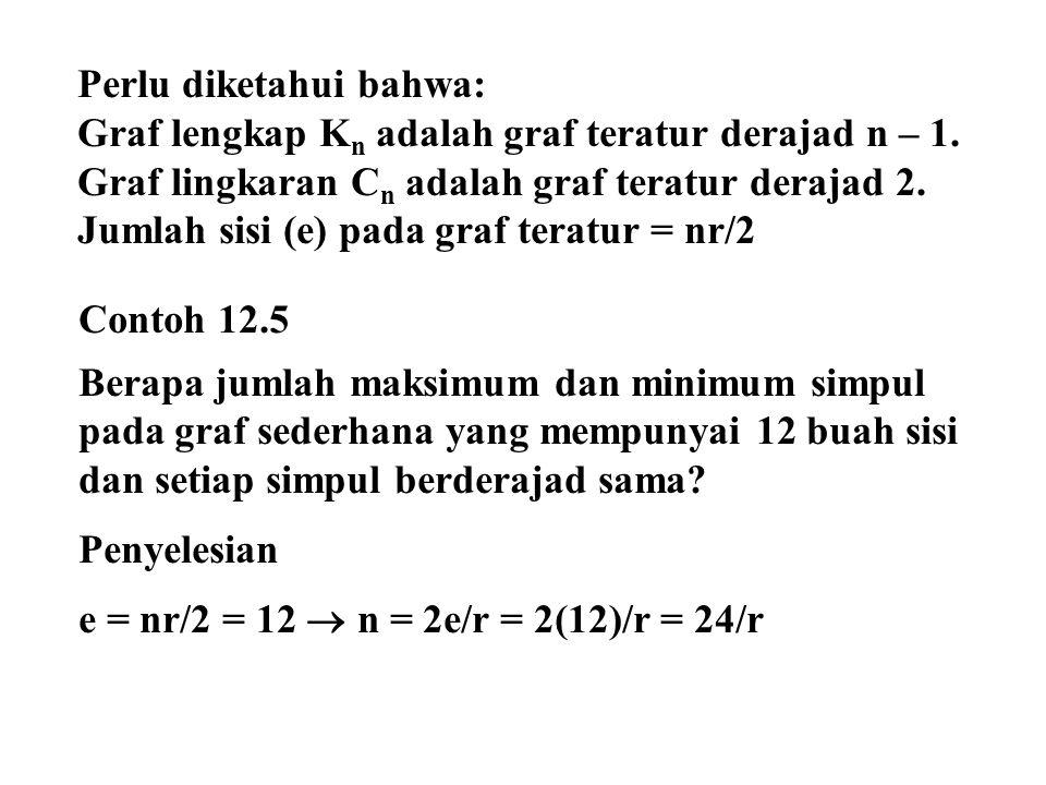 Syarat umum graf : n = bilangan bulat dan n – 1  r Syarat graf sederhana : r  2 r = 2  n = 24/2 = 12 r = 3  n = 24/3 = 8 r = 4  n = 24/4 = 6 r = 5  n = 24/5 = 4,8 (tidak mungkin; n tidak bulat) r = 6  n = 24/6 = 4 (tidak mungkin karena n – 1  r) r = 7  n = 24/7 = 3,47 (tidak mungkin; n tidak bulat) r = 8  n = 24/8 = 3 (tidak mungkin karena n – 1  r)