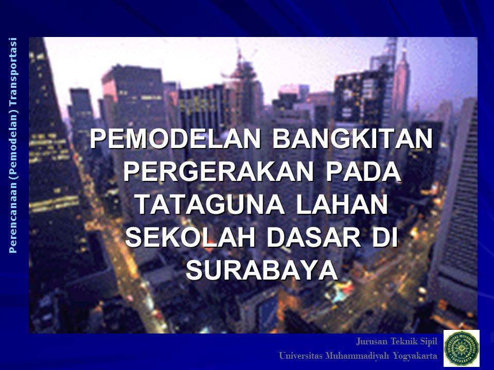 PEMODELAN BANGKITAN PERGERAKAN PADA TATAGUNA LAHAN SEKOLAH DASAR DI SURABAYA Jurusan Teknik Sipil Universitas Muhammadiyah Yogyakarta Perencanaan (Pem