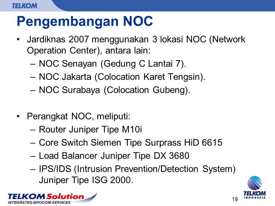 19 Pengembangan NOC Jardiknas 2007 menggunakan 3 lokasi NOC (Network Operation Center), antara lain: –NOC Senayan (Gedung C Lantai 7). –NOC Jakarta (C