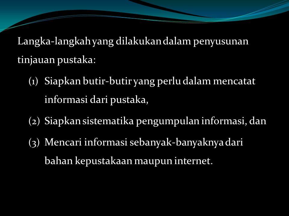 Langka-langkah yang dilakukan dalam penyusunan tinjauan pustaka: (1) Siapkan butir-butir yang perlu dalam mencatat informasi dari pustaka, (2) Siapkan sistematika pengumpulan informasi, dan (3) Mencari informasi sebanyak-banyaknya dari bahan kepustakaan maupun internet.