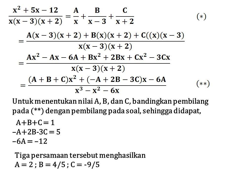 Untuk menentukan nilai A, B, dan C, bandingkan pembilang pada (**) dengan pembilang pada soal, sehingga didapat, A+B+C = 1 –A+2B-3C = 5 –6A = –12 Tiga persamaan tersebut menghasilkan A = 2 ; B = 4/5 ; C = -9/5