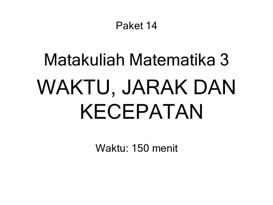 Paket 14 Matakuliah Matematika 3 WAKTU, JARAK DAN KECEPATAN Waktu: 150 menit