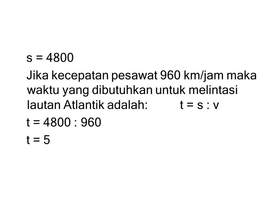 s = 4800 Jika kecepatan pesawat 960 km/jam maka waktu yang dibutuhkan untuk melintasi lautan Atlantik adalah: t = s : v t = 4800 : 960 t = 5