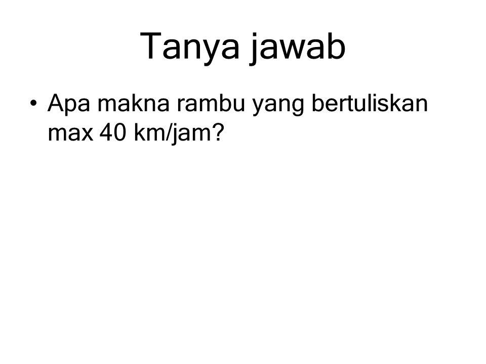 Tanya jawab Apa makna rambu yang bertuliskan max 40 km/jam?