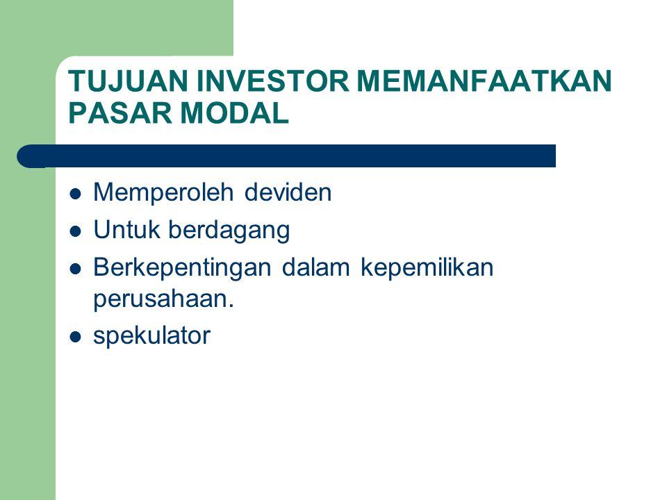 TUJUAN INVESTOR MEMANFAATKAN PASAR MODAL Memperoleh deviden Untuk berdagang Berkepentingan dalam kepemilikan perusahaan. spekulator