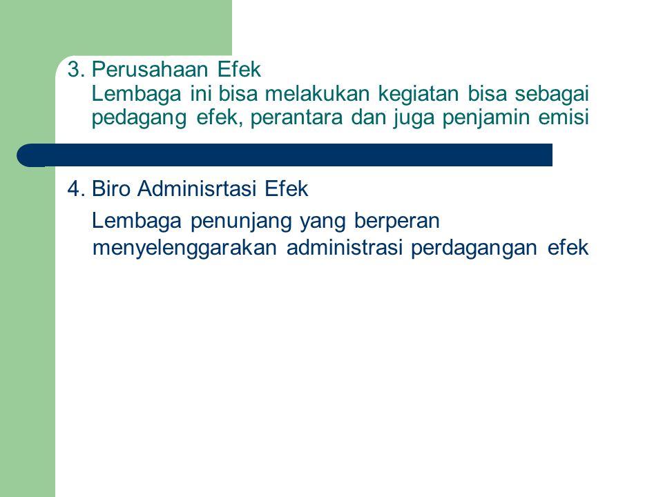 3. Perusahaan Efek Lembaga ini bisa melakukan kegiatan bisa sebagai pedagang efek, perantara dan juga penjamin emisi 4. Biro Adminisrtasi Efek Lembaga