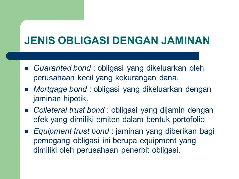 JENIS OBLIGASI DENGAN JAMINAN Guaranted bond : obligasi yang dikeluarkan oleh perusahaan kecil yang kekurangan dana. Mortgage bond : obligasi yang dik