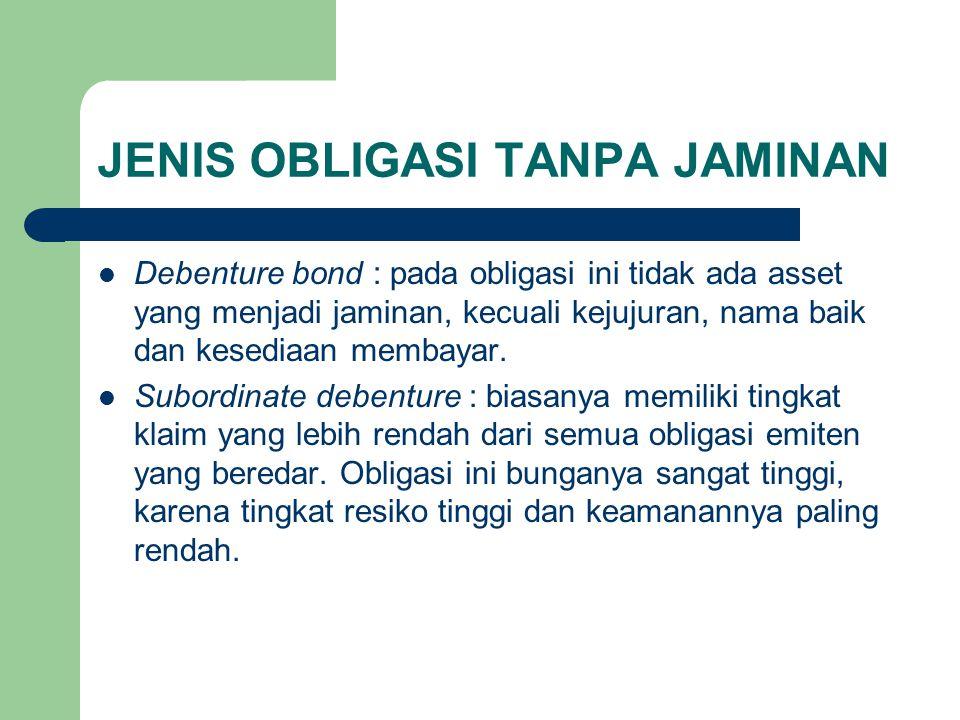 JENIS OBLIGASI TANPA JAMINAN Debenture bond : pada obligasi ini tidak ada asset yang menjadi jaminan, kecuali kejujuran, nama baik dan kesediaan memba